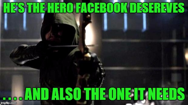 Arrow - You Have Failed This City | HE'S THE HERO FACEBOOK DESEREVES . . . . AND ALSO THE ONE IT NEEDS | image tagged in arrow - you have failed this city | made w/ Imgflip meme maker