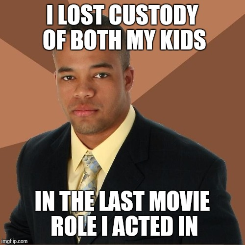 Succesful Black Man | I LOST CUSTODY OF BOTH MY KIDS IN THE LAST MOVIE ROLE I ACTED IN | image tagged in succesful black man | made w/ Imgflip meme maker