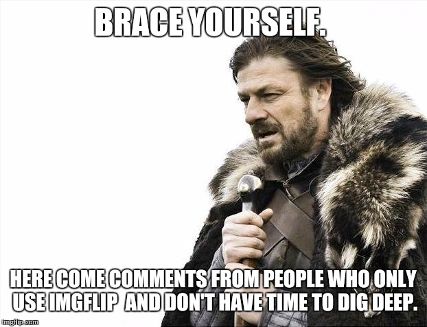 Brace Yourselves X is Coming Meme | BRACE YOURSELF. HERE COME COMMENTS FROM PEOPLE WHO ONLY USE IMGFLIP  AND DON'T HAVE TIME TO DIG DEEP. | image tagged in memes,brace yourselves x is coming | made w/ Imgflip meme maker