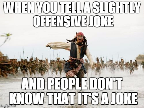 Jack Sparrow Being Chased Meme | WHEN YOU TELL A SLIGHTLY OFFENSIVE JOKE AND PEOPLE DON'T KNOW THAT IT'S A JOKE | image tagged in memes,jack sparrow being chased | made w/ Imgflip meme maker