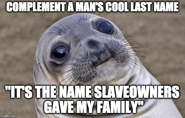 "Awkward Moment Sealion Meme | COMPLEMENT A MAN'S COOL LAST NAME ""IT'S THE NAME SLAVEOWNERS GAVE MY FAMILY"" 