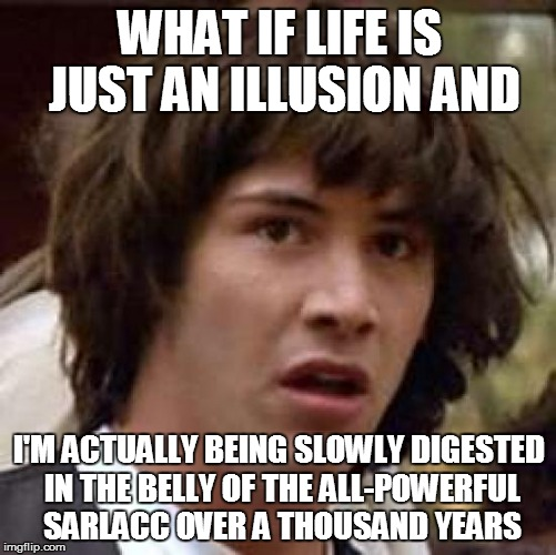 Conspiracy Keanu | WHAT IF LIFE IS JUST AN ILLUSION AND I'M ACTUALLY BEING SLOWLY DIGESTED IN THE BELLY OF THE ALL-POWERFUL SARLACC OVER A THOUSAND YEARS | image tagged in memes,conspiracy keanu,sarlacc,star wars,return of the jedi | made w/ Imgflip meme maker