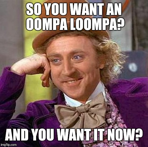 Creepy Condescending Wonka Meme | SO YOU WANT AN OOMPA LOOMPA? AND YOU WANT IT NOW? | image tagged in memes,creepy condescending wonka | made w/ Imgflip meme maker