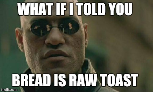 Matrix Morpheus Meme | WHAT IF I TOLD YOU BREAD IS RAW TOAST | image tagged in memes,matrix morpheus | made w/ Imgflip meme maker