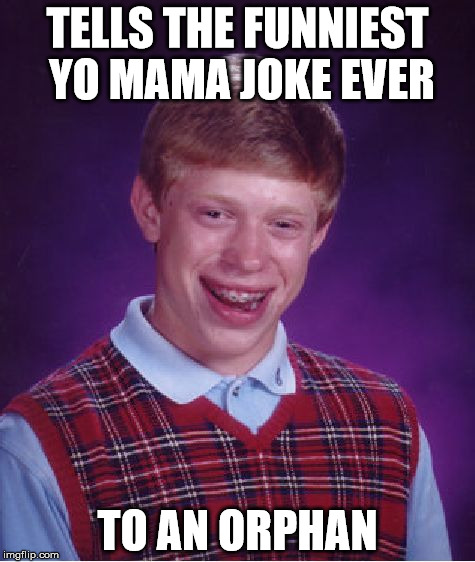 Orphans will downvote this. Sorry, orphans :( | TELLS THE FUNNIEST YO MAMA JOKE EVER TO AN ORPHAN | image tagged in memes,bad luck brian,funny,yo mama | made w/ Imgflip meme maker