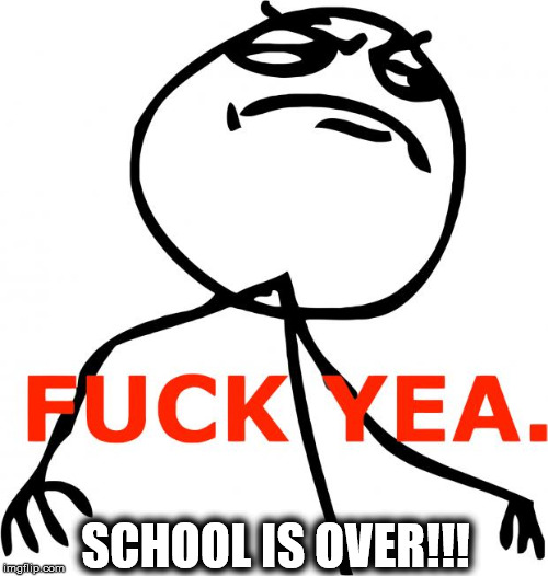 Fuck Yeah | SCHOOL IS OVER!!! | image tagged in fuck yeah | made w/ Imgflip meme maker
