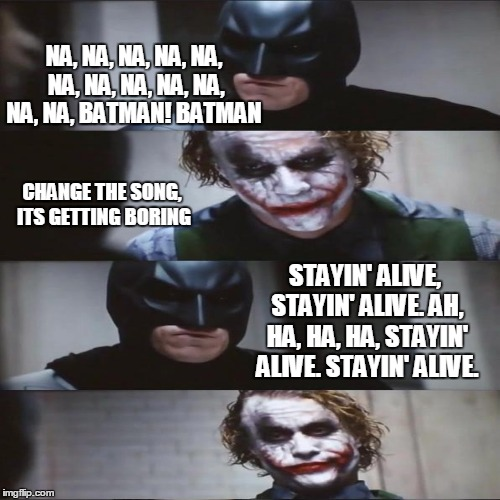 Batman Batman Batman | NA, NA, NA, NA, NA, NA, NA, NA, NA, NA, NA, NA, BATMAN!BATMAN CHANGE THE SONG, ITS GETTING BORING STAYIN' ALIVE, STAYIN' ALIVE.AH, HA, HA, | image tagged in batman,im the joker,heath ledger | made w/ Imgflip meme maker