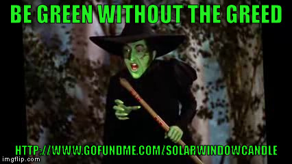 BE GREEN WITHOUT THE GREED HTTP://WWW.GOFUNDME.COM/SOLARWINDOWCANDLE | image tagged in good green | made w/ Imgflip meme maker