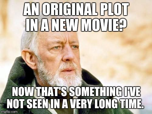 AN ORIGINAL PLOT IN A NEW MOVIE? NOW THAT'S SOMETHING I'VE NOT SEEN IN A VERY LONG TIME. | made w/ Imgflip meme maker
