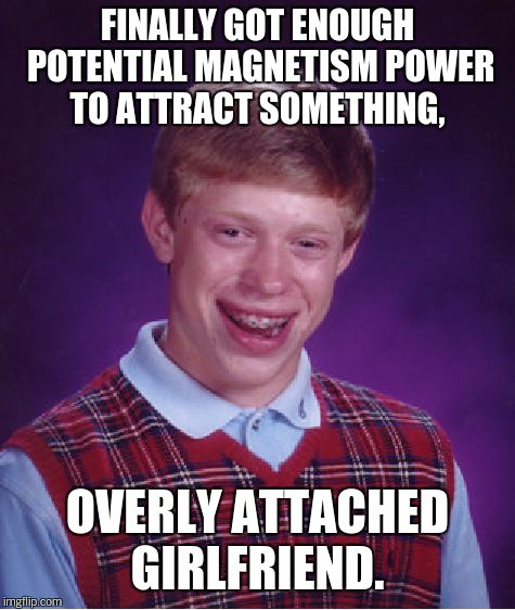Bad Luck Brian Meme | FINALLY GOT ENOUGH POTENTIAL MAGNETISM POWER TO ATTRACT SOMETHING, OVERLY ATTACHED GIRLFRIEND. | image tagged in memes,bad luck brian | made w/ Imgflip meme maker