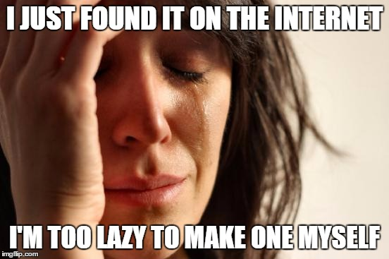 First World Problems Meme | I JUST FOUND IT ON THE INTERNET I'M TOO LAZY TO MAKE ONE MYSELF | image tagged in memes,first world problems | made w/ Imgflip meme maker