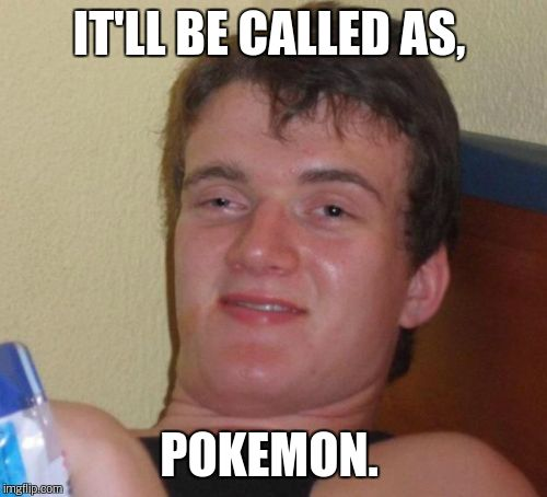 10 Guy Meme | IT'LL BE CALLED AS, POKEMON. | image tagged in memes,10 guy | made w/ Imgflip meme maker