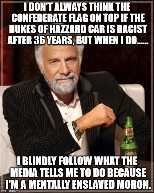 The Most Interesting Man In The World Meme | I DON'T ALWAYS THINK THE CONFEDERATE FLAG ON TOP IF THE DUKES OF HAZZARD CAR IS RACIST AFTER 36 YEARS, BUT WHEN I DO...... I BLINDLY FOLLOW  | image tagged in memes,the most interesting man in the world | made w/ Imgflip meme maker