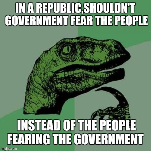 Hi NSA, hope that  you guys are having a great day! | IN A REPUBLIC,SHOULDN'T GOVERNMENT FEAR THE PEOPLE INSTEAD OF THE PEOPLE FEARING THE GOVERNMENT | image tagged in memes,philosoraptor | made w/ Imgflip meme maker