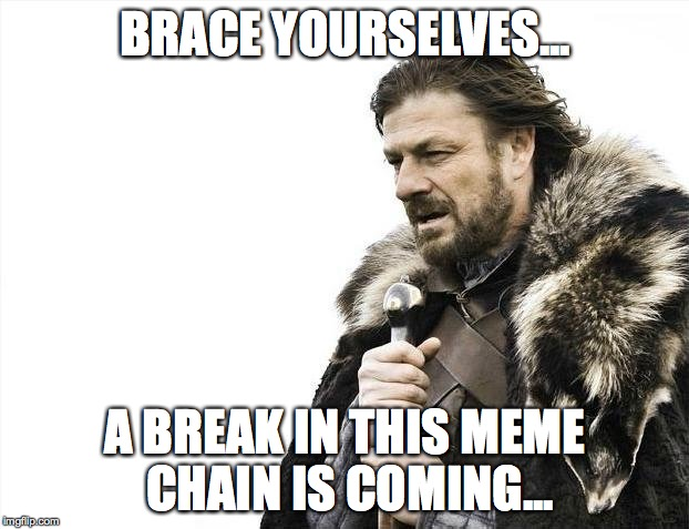 Brace Yourselves X is Coming Meme | BRACE YOURSELVES... A BREAK IN THIS MEME CHAIN IS COMING... | image tagged in memes,brace yourselves x is coming | made w/ Imgflip meme maker