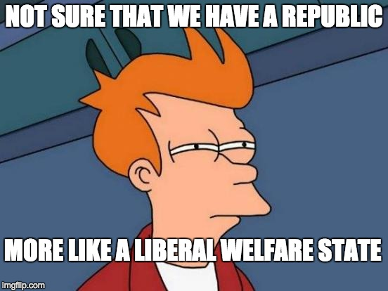 Futurama Fry Meme | NOT SURE THAT WE HAVE A REPUBLIC MORE LIKE A LIBERAL WELFARE STATE | image tagged in memes,futurama fry | made w/ Imgflip meme maker