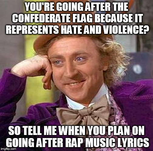 Creepy Condescending Wonka Meme | YOU'RE GOING AFTER THE CONFEDERATE FLAG BECAUSE IT REPRESENTS HATE AND VIOLENCE? SO TELL ME WHEN YOU PLAN ON GOING AFTER RAP MUSIC LYRICS | image tagged in memes,creepy condescending wonka | made w/ Imgflip meme maker