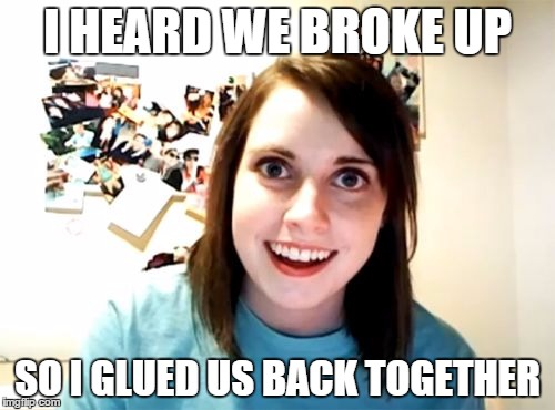 Overly Attached Girlfriend Meme | I HEARD WE BROKE UP SO I GLUED US BACK TOGETHER | image tagged in memes,overly attached girlfriend | made w/ Imgflip meme maker