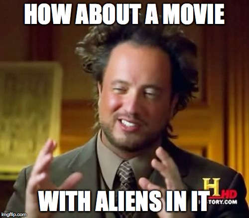 Ancient Aliens Meme | HOW ABOUT A MOVIE WITH ALIENS IN IT | image tagged in memes,ancient aliens | made w/ Imgflip meme maker