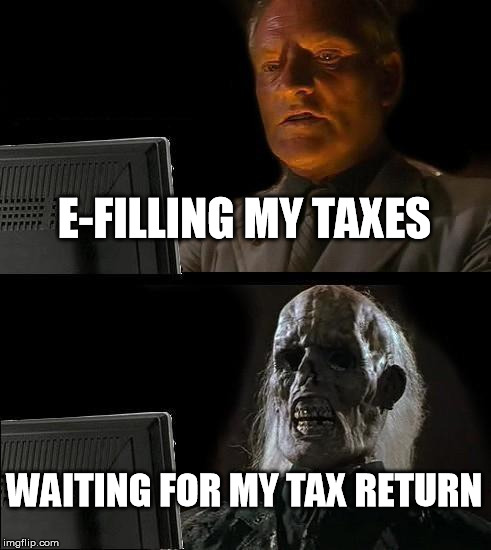 I'll Just Wait Here Meme | E-FILLING MY TAXES WAITING FOR MY TAX RETURN | image tagged in memes,ill just wait here | made w/ Imgflip meme maker