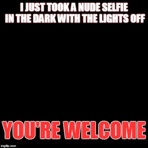 Nude selfie | I JUST TOOK A NUDE SELFIE IN THE DARK WITH THE LIGHTS OFF YOU'RE WELCOME | image tagged in selfie,nudes,dark humor | made w/ Imgflip meme maker