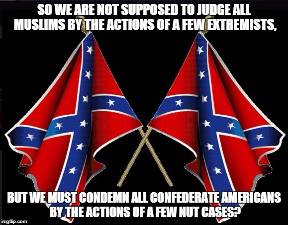 Battle Flag | SO WE ARE NOT SUPPOSED TO JUDGE ALL MUSLIMS BY THE ACTIONS OF A FEW EXTREMISTS, BUT WE MUST CONDEMN ALL CONFEDERATE AMERICANS BY THE ACTIONS | image tagged in battle flag | made w/ Imgflip meme maker