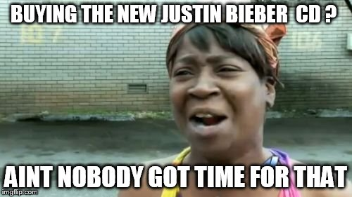 Aint Nobody Got Time For That Meme | BUYING THE NEW JUSTIN BIEBER  CD ? AINT NOBODY GOT TIME FOR THAT | image tagged in memes,aint nobody got time for that | made w/ Imgflip meme maker