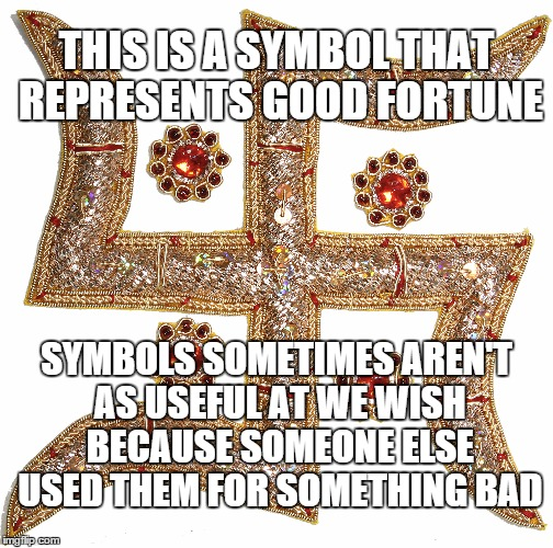 THIS IS A SYMBOL THAT REPRESENTS GOOD FORTUNE SYMBOLS SOMETIMES AREN'T AS USEFUL AT WE WISH BECAUSE SOMEONE ELSE USED THEM FOR SOMETHING BAD | made w/ Imgflip meme maker