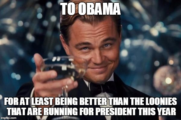 Leonardo Dicaprio Cheers Meme | TO OBAMA FOR AT LEAST BEING BETTER THAN THE LOONIES THAT ARE RUNNING FOR PRESIDENT THIS YEAR | image tagged in memes,leonardo dicaprio cheers | made w/ Imgflip meme maker