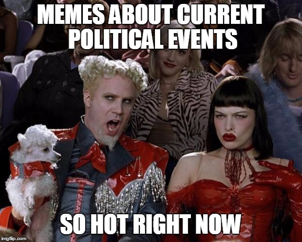 Mugatu So Hot Right Now Meme | MEMES ABOUT CURRENT POLITICAL EVENTS SO HOT RIGHT NOW | image tagged in memes,mugatu so hot right now | made w/ Imgflip meme maker