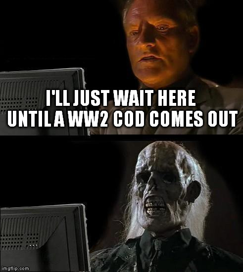 Ill Just Wait Here Meme | I'LL JUST WAIT HERE UNTIL A WW2 COD COMES OUT | image tagged in memes,ill just wait here | made w/ Imgflip meme maker