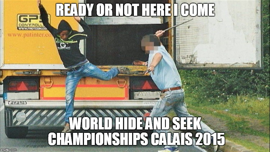 world hide and seek championships  | READY OR NOT HERE I COME WORLD HIDE AND SEEK CHAMPIONSHIPS CALAIS 2015 | image tagged in hide and seek,calais,world champion | made w/ Imgflip meme maker