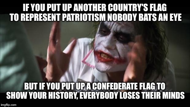 And everybody loses their minds Meme | IF YOU PUT UP ANOTHER COUNTRY'S FLAG TO REPRESENT PATRIOTISM NOBODY BATS AN EYE BUT IF YOU PUT UP A CONFEDERATE FLAG TO SHOW YOUR HISTORY, E | image tagged in memes,and everybody loses their minds | made w/ Imgflip meme maker