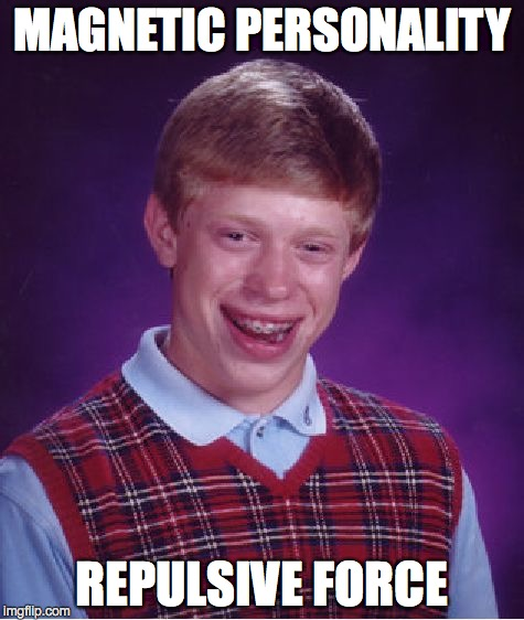 Bad Luck Brian Meme | MAGNETIC PERSONALITY REPULSIVE FORCE | image tagged in memes,bad luck brian | made w/ Imgflip meme maker