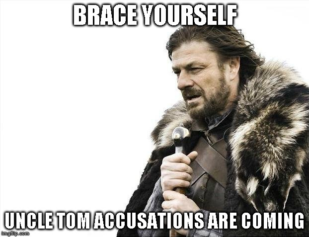 Brace Yourselves X is Coming Meme | BRACE YOURSELF UNCLE TOM ACCUSATIONS ARE COMING | image tagged in memes,brace yourselves x is coming | made w/ Imgflip meme maker