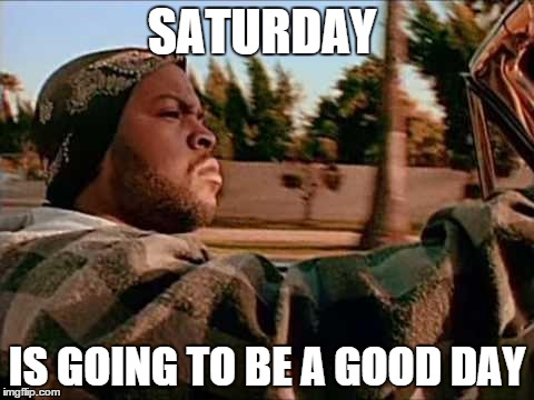 ice cube | SATURDAY IS GOING TO BE A GOOD DAY | image tagged in ice cube | made w/ Imgflip meme maker