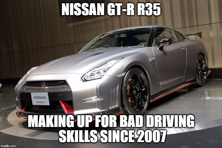 NISSAN GT-R R35 MAKING UP FOR BAD DRIVING SKILLS SINCE 2007 | image tagged in nissan gt-r r35 | made w/ Imgflip meme maker