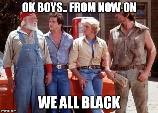 Dukes of Hazzard | OK BOYS.. FROM NOW ON WE ALL BLACK | image tagged in dukes of hazzard | made w/ Imgflip meme maker