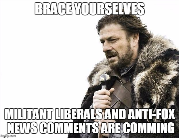 Brace Yourselves X is Coming Meme | BRACE YOURSELVES MILITANT LIBERALS AND ANTI-FOX NEWS COMMENTS ARE COMMING | image tagged in memes,brace yourselves x is coming | made w/ Imgflip meme maker