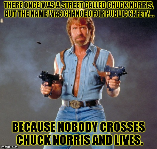 Chuck Norris Guns Meme | THERE ONCE WAS A STREET CALLED CHUCK NORRIS, BUT THE NAME WAS CHANGED FOR PUBLIC SAFETY... BECAUSE NOBODY CROSSES CHUCK NORRIS AND LIVES. | image tagged in chuck norris | made w/ Imgflip meme maker