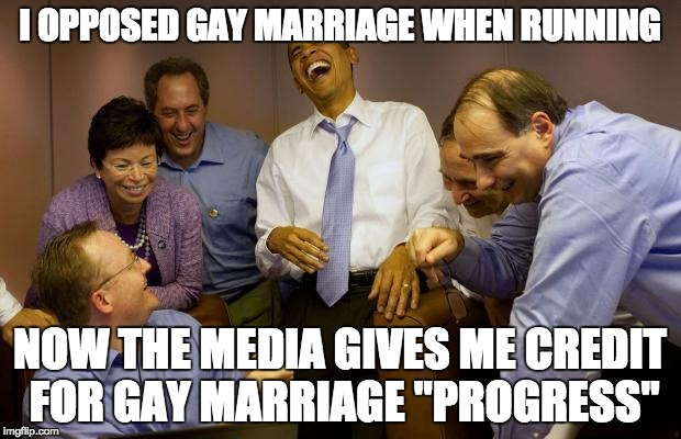 "And then I said Obama | I OPPOSED GAY MARRIAGE WHEN RUNNING NOW THE MEDIA GIVES ME CREDIT FOR GAY MARRIAGE ""PROGRESS"" 