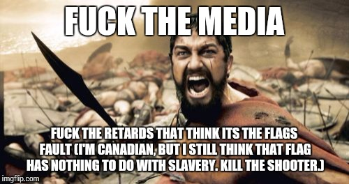 Sparta Leonidas Meme | F**K THE MEDIA F**K THE RETARDS THAT THINK ITS THE FLAGS FAULT (I'M CANADIAN, BUT I STILL THINK THAT FLAG HAS NOTHING TO DO WITH SLAVERY. KI | image tagged in memes,sparta leonidas | made w/ Imgflip meme maker