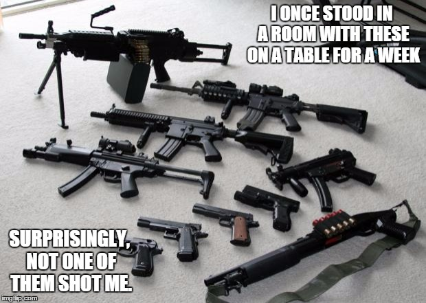 guns | I ONCE STOOD IN A ROOM WITH THESE ON A TABLE FOR A WEEK SURPRISINGLY, NOT ONE OF THEM SHOT ME. | image tagged in guns | made w/ Imgflip meme maker