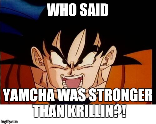 Crosseyed Goku | WHO SAID YAMCHA WAS STRONGER THAN KRILLIN?! | image tagged in memes,crosseyed goku | made w/ Imgflip meme maker