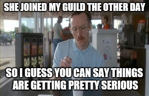 Anybody here into mobile gaming? | SHE JOINED MY GUILD THE OTHER DAY SO I GUESS YOU CAN SAY THINGS ARE GETTING PRETTY SERIOUS | image tagged in memes,so i guess you can say things are getting pretty serious | made w/ Imgflip meme maker