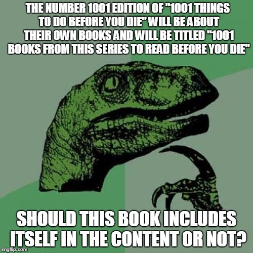 "Only if you want a headache read twice and think about it. :) | THE NUMBER 1001 EDITION OF ""1001 THINGS TO DO BEFORE YOU DIE"" WILL BE ABOUT THEIR OWN BOOKS AND WILL BE TITLED ""1001 BOOKS FROM THIS SERIES  