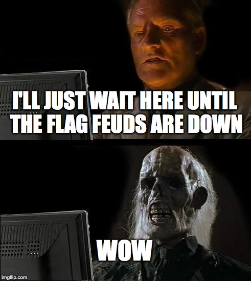 Ill Just Wait Here Meme | I'LL JUST WAIT HERE UNTIL THE FLAG FEUDS ARE DOWN WOW | image tagged in memes,ill just wait here | made w/ Imgflip meme maker