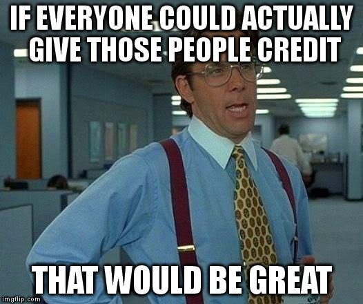 That Would Be Great Meme | IF EVERYONE COULD ACTUALLY GIVE THOSE PEOPLE CREDIT THAT WOULD BE GREAT | image tagged in memes,that would be great | made w/ Imgflip meme maker