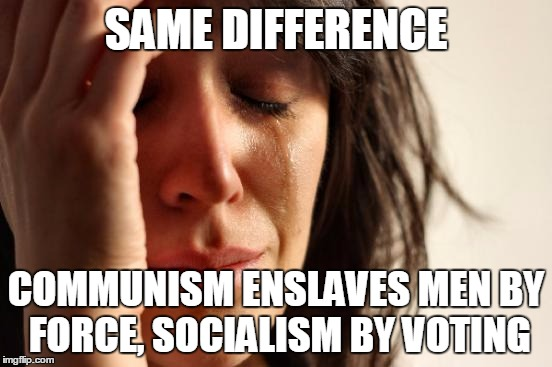 First World Problems Meme | SAME DIFFERENCE COMMUNISM ENSLAVES MEN BY FORCE, SOCIALISM BY VOTING | image tagged in memes,ayn rand,communism,socialism,democrats | made w/ Imgflip meme maker