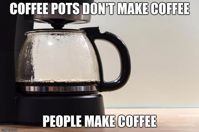 Coffee Maker Broke Meme : Coffee Pots Donot Make Coffee - Imgflip
